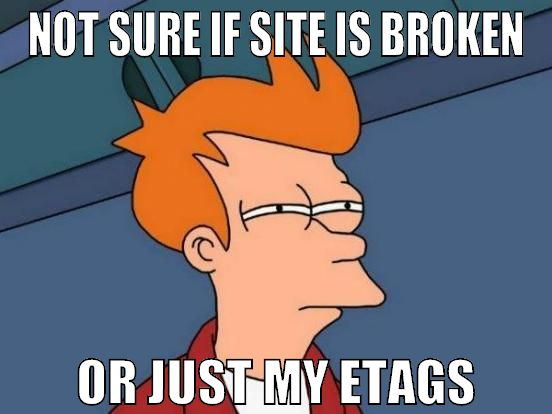 Not sure if site is broken, or just my ETags